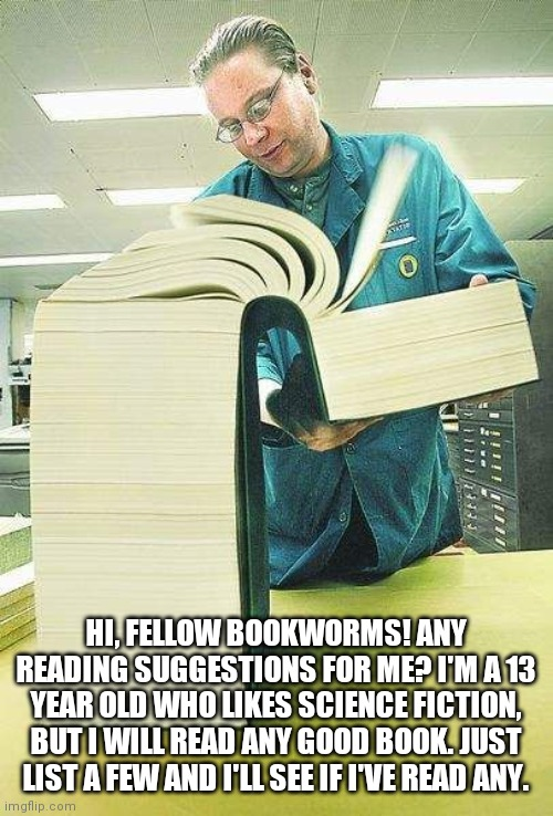 Thick book reading |  HI, FELLOW BOOKWORMS! ANY READING SUGGESTIONS FOR ME? I'M A 13 YEAR OLD WHO LIKES SCIENCE FICTION, BUT I WILL READ ANY GOOD BOOK. JUST LIST A FEW AND I'LL SEE IF I'VE READ ANY. | image tagged in thick book reading | made w/ Imgflip meme maker