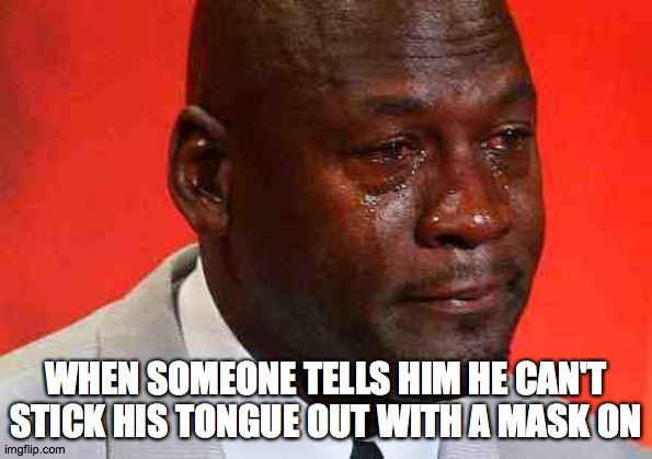 crying michael jordan |  WHEN SOMEONE TELLS HIM HE CAN'T STICK HIS TONGUE OUT WITH A MASK ON | image tagged in crying michael jordan | made w/ Imgflip meme maker