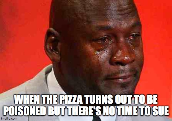 Michael Jordan Last Dance Pizza |  WHEN THE PIZZA TURNS OUT TO BE POISONED BUT THERE'S NO TIME TO SUE | image tagged in crying michael jordan | made w/ Imgflip meme maker