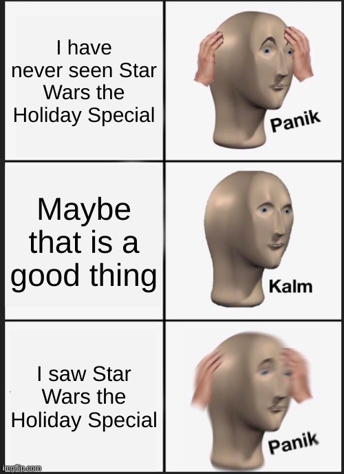 Panik Kalm Panik Meme |  I have never seen Star Wars the Holiday Special; Maybe that is a good thing; I saw Star Wars the Holiday Special | image tagged in memes,panik kalm panik | made w/ Imgflip meme maker
