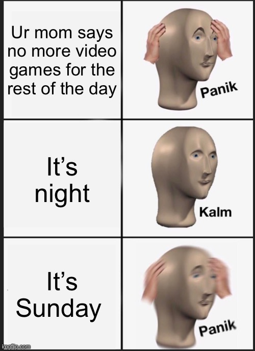Ahh! |  Ur mom says no more video games for the rest of the day; It's night; It's Sunday | image tagged in memes,panik kalm panik | made w/ Imgflip meme maker