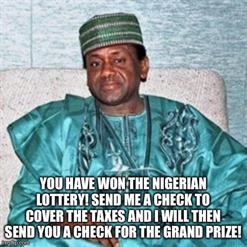 Nigerian Prince | YOU HAVE WON THE NIGERIAN LOTTERY! SEND ME A CHECK TO COVER THE TAXES AND I WILL THEN SEND YOU A CHECK FOR THE GRAND PRIZE! | image tagged in nigerian prince | made w/ Imgflip meme maker