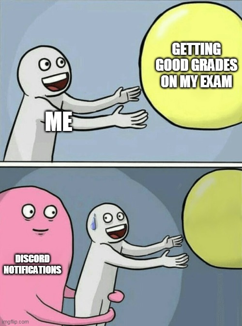 Been there done that |  GETTING GOOD GRADES ON MY EXAM; ME; DISCORD NOTIFICATIONS | image tagged in memes,running away balloon,exams,discord | made w/ Imgflip meme maker