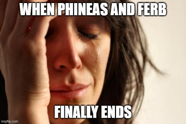 Sad times |  WHEN PHINEAS AND FERB; FINALLY ENDS | image tagged in memes,first world problems | made w/ Imgflip meme maker