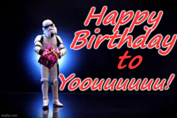 Happy Birthday; to; Yoouuuuuu! | image tagged in happy birthday,stormtrooper,star wars | made w/ Imgflip meme maker