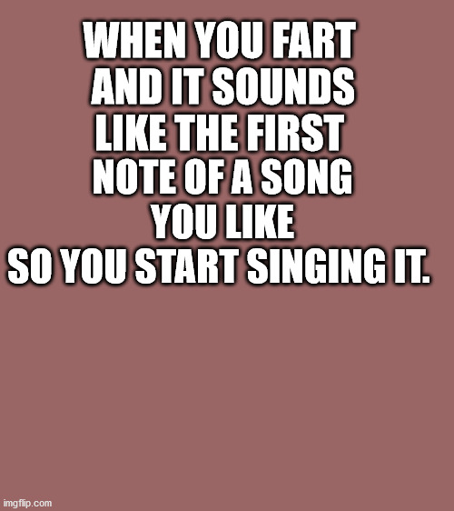 Mauve solid color |  WHEN YOU FART  AND IT SOUNDS LIKE THE FIRST; NOTE OF A SONG YOU LIKE SO YOU START SINGING IT. | image tagged in mauve solid color,fart,song,sing,stink | made w/ Imgflip meme maker