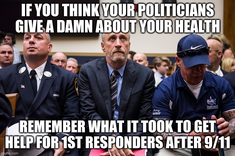 IF YOU THINK YOUR POLITICIANS GIVE A DAMN ABOUT YOUR HEALTH; REMEMBER WHAT IT TOOK TO GET HELP FOR 1ST RESPONDERS AFTER 9/11 | image tagged in AdviceAnimals | made w/ Imgflip meme maker