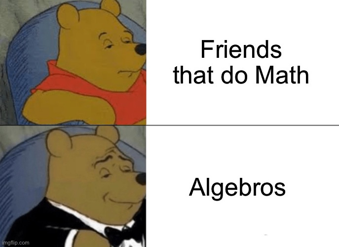 Algebros |  Friends that do Math; Algebros | image tagged in memes,tuxedo winnie the pooh,math,algebra | made w/ Imgflip meme maker
