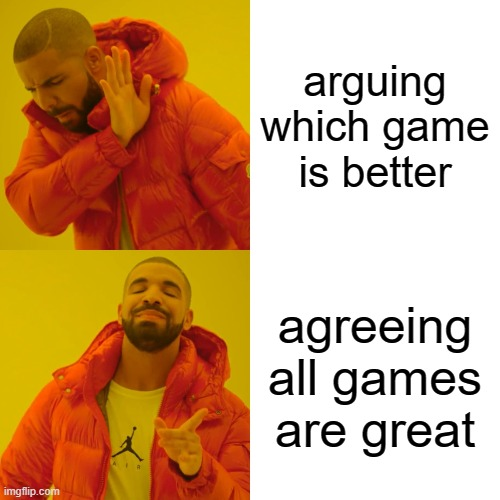 lets just agree whos with me |  arguing which game is better; agreeing all games are great | image tagged in memes,drake hotline bling | made w/ Imgflip meme maker