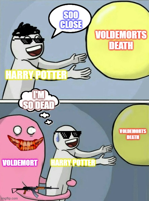 harry potter voldermort |  SOO CLOSE; VOLDEMORTS DEATH; HARRY POTTER; I'M SO DEAD; VOLDEMORTS DEATH; VOLDEMORT; HARRY POTTER | image tagged in memes,running away balloon | made w/ Imgflip meme maker