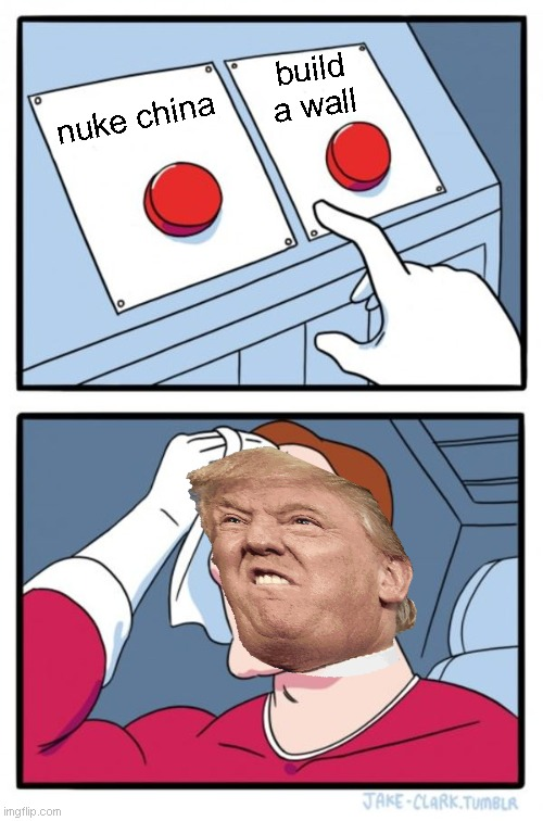 Two Buttons Meme |  build a wall; nuke china | image tagged in memes,two buttons | made w/ Imgflip meme maker