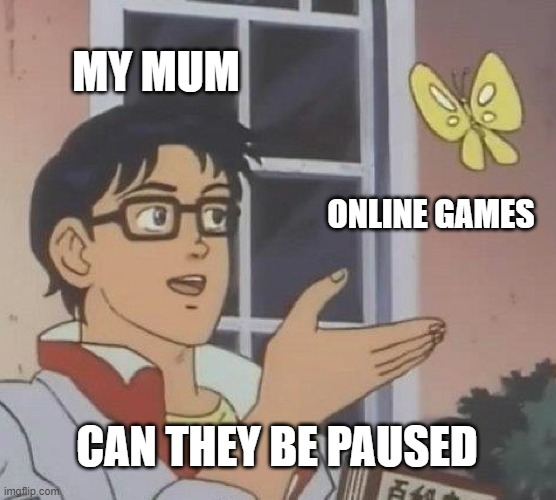 Is This A Pigeon Meme |  MY MUM; ONLINE GAMES; CAN THEY BE PAUSED | image tagged in memes,is this a pigeon | made w/ Imgflip meme maker