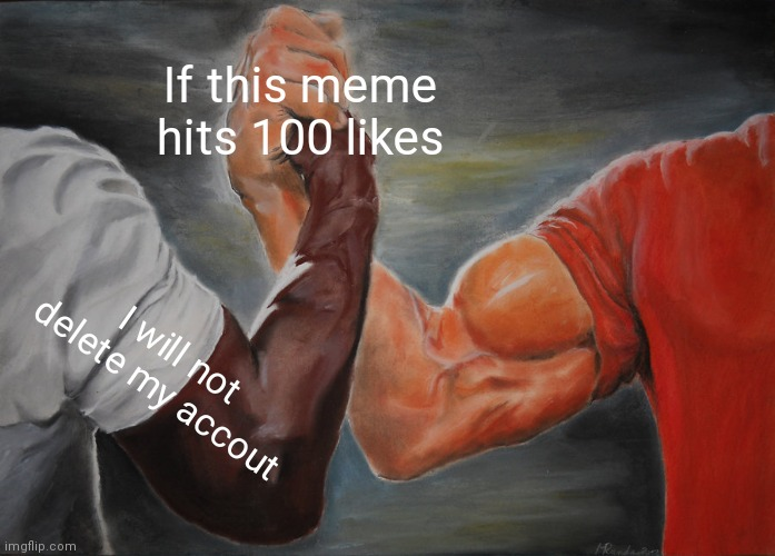 Epic Handshake Meme |  If this meme hits 100 likes; I will not delete my accout | image tagged in memes,epic handshake | made w/ Imgflip meme maker