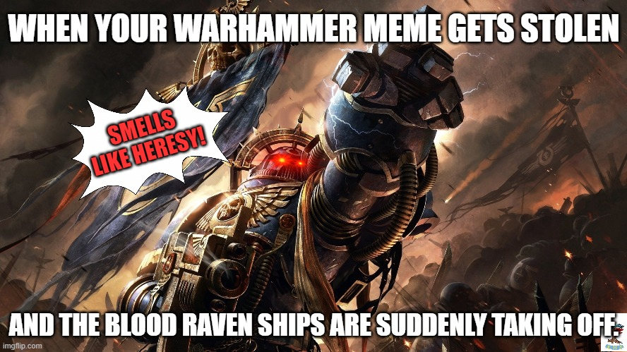Bloody ravens- |  WHEN YOUR WARHAMMER MEME GETS STOLEN; SMELLS LIKE HERESY! AND THE BLOOD RAVEN SHIPS ARE SUDDENLY TAKING OFF. | image tagged in warhammer 40k,warhammer,theft,space,heresy | made w/ Imgflip meme maker