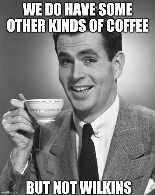 Man drinking coffee |  WE DO HAVE SOME OTHER KINDS OF COFFEE; BUT NOT WILKINS | image tagged in man drinking coffee | made w/ Imgflip meme maker