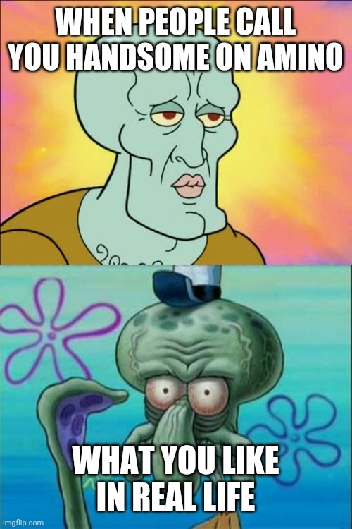 lol |  WHEN PEOPLE CALL YOU HANDSOME ON AMINO; WHAT YOU LIKE IN REAL LIFE | image tagged in memes,squidward | made w/ Imgflip meme maker