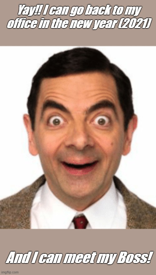 Overjoyed Mr Bean |  Yay!! I can go back to my office in the new year (2021); And I can meet my Boss! | image tagged in mr bean,overjoyed | made w/ Imgflip meme maker