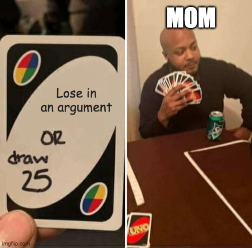 UNO Draw 25 Cards Meme |  MOM; Lose in an argument | image tagged in memes,uno draw 25 cards | made w/ Imgflip meme maker