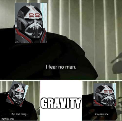 I fear no man |  GRAVITY | image tagged in i fear no man,wrecker,clone wars season 7 | made w/ Imgflip meme maker