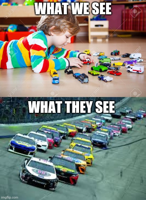 childhood meme |  WHAT WE SEE; WHAT THEY SEE | image tagged in childhood,toys,nascar | made w/ Imgflip meme maker
