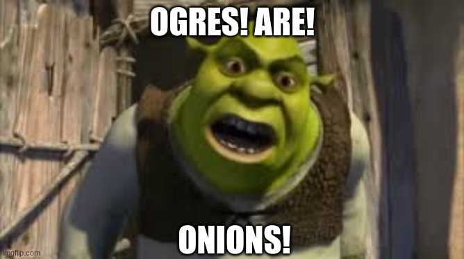 shrek yelling |  OGRES! ARE! ONIONS! | image tagged in shrek | made w/ Imgflip meme maker