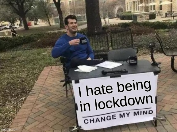 Change My Mind Meme |  I hate being in lockdown | image tagged in memes,change my mind | made w/ Imgflip meme maker