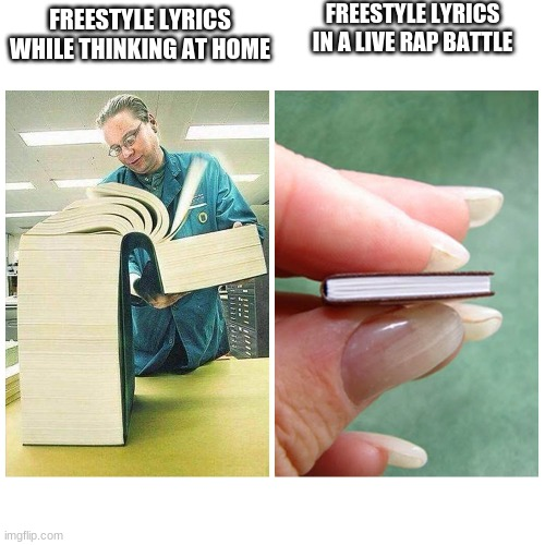Big book vs Little Book |  FREESTYLE LYRICS IN A LIVE RAP BATTLE; FREESTYLE LYRICS WHILE THINKING AT HOME | image tagged in big book vs little book | made w/ Imgflip meme maker