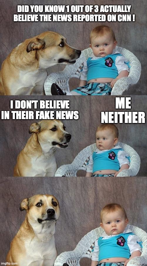 Dad Joke Dog Meme |  DID YOU KNOW 1 OUT OF 3 ACTUALLY BELIEVE THE NEWS REPORTED ON CNN ! ME NEITHER; I DON'T BELIEVE IN THEIR FAKE NEWS | image tagged in memes,dad joke dog | made w/ Imgflip meme maker