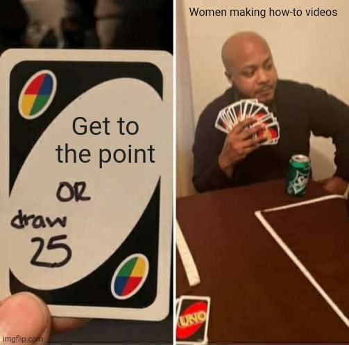 UNO Draw 25 Cards Meme |  Women making how-to videos; Get to the point | image tagged in memes,uno draw 25 cards | made w/ Imgflip meme maker