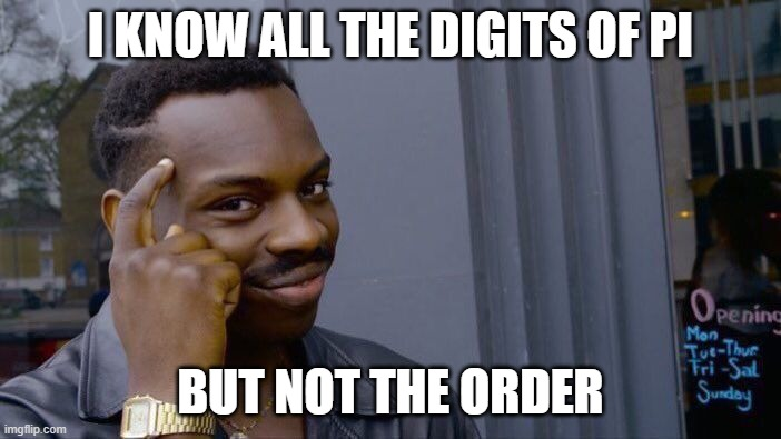 3.14... |  I KNOW ALL THE DIGITS OF PI; BUT NOT THE ORDER | image tagged in memes,roll safe think about it | made w/ Imgflip meme maker