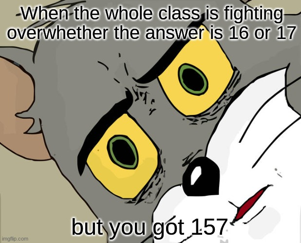 Math |  When the whole class is fighting overwhether the answer is 16 or 17; but you got 157 | image tagged in memes,unsettled tom,math | made w/ Imgflip meme maker