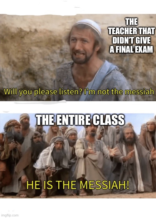 You know the feeling |  THE TEACHER THAT DIDN'T GIVE A FINAL EXAM; THE ENTIRE CLASS | image tagged in he is the messiah | made w/ Imgflip meme maker
