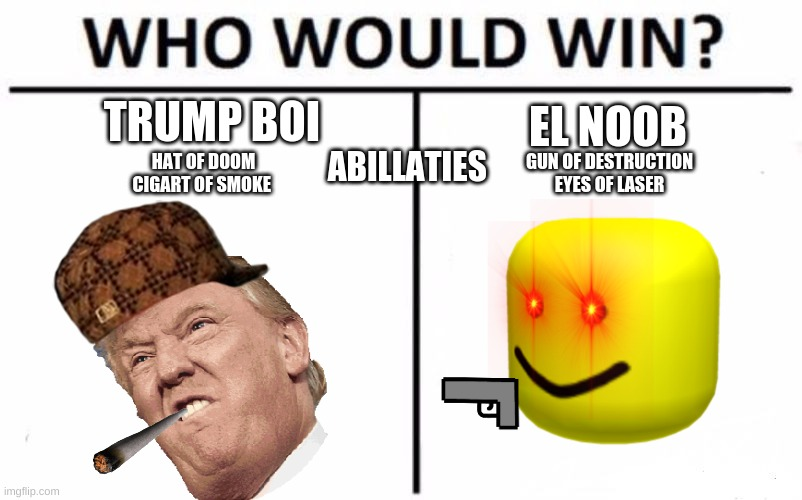 Who Would Win? Meme |  TRUMP BOI; EL NOOB; ABILLATIES; HAT OF DOOM CIGART OF SMOKE; GUN OF DESTRUCTION EYES OF LASER | image tagged in memes,who would win | made w/ Imgflip meme maker