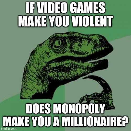 Philosoraptor |  IF VIDEO GAMES MAKE YOU VIOLENT; DOES MONOPOLY MAKE YOU A MILLIONAIRE? | image tagged in memes,philosoraptor | made w/ Imgflip meme maker