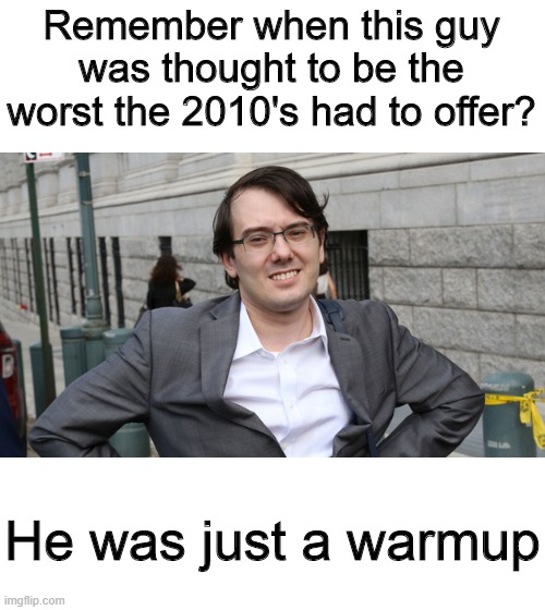 Martin Shkreli meme |  Remember when this guy was thought to be the worst the 2010's had to offer? He was just a warmup | image tagged in martin shkreli,memes,2010's,2010s | made w/ Imgflip meme maker