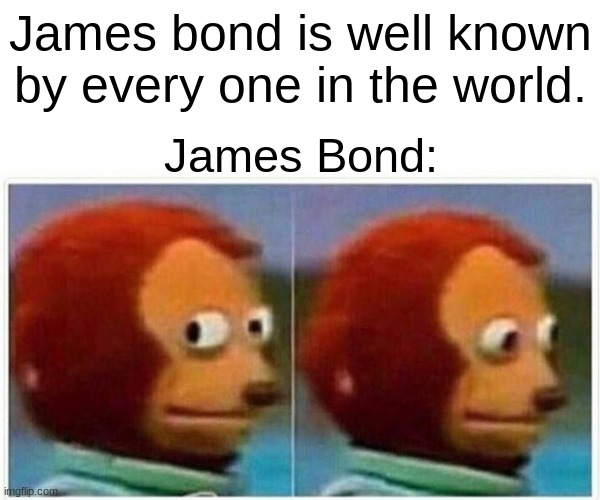 Monkey Puppet |  James bond is well known by every one in the world. James Bond: | image tagged in memes,monkey puppet | made w/ Imgflip meme maker