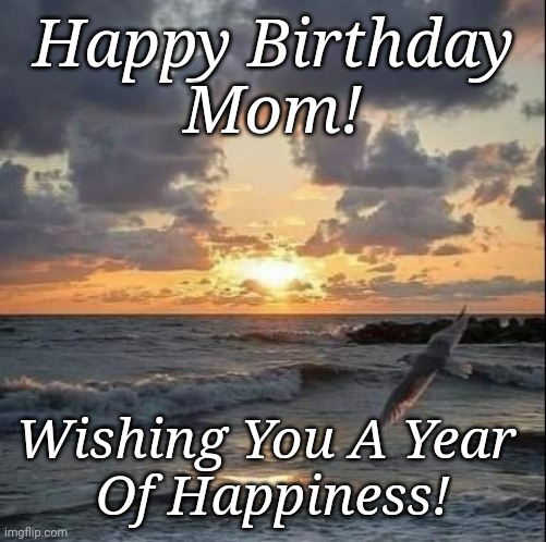 Mom Birthday |  Happy Birthday Mom! Wishing You A Year  Of Happiness! | image tagged in happy birthday,birthday,moms | made w/ Imgflip meme maker