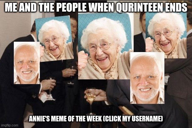 Laughing Men In Suits |  ME AND THE PEOPLE WHEN QURINTEEN ENDS; ANNIE'S MEME OF THE WEEK (CLICK MY USERNAME) | image tagged in memes,laughing men in suits | made w/ Imgflip meme maker