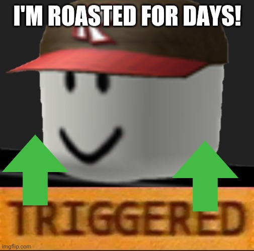 Roblox Triggered | I'M ROASTED FOR DAYS! | image tagged in roblox triggered | made w/ Imgflip meme maker