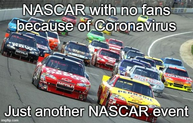 nascar1 |  NASCAR with no fans because of Coronavirus; Just another NASCAR event | image tagged in nascar,covid-19,no fans | made w/ Imgflip meme maker