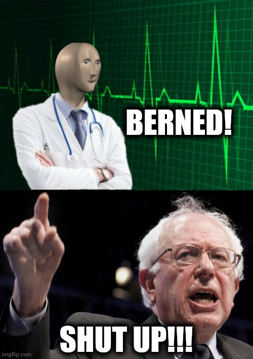 BERNED! SHUT UP!!! | image tagged in bernie sanders,stonks helth | made w/ Imgflip meme maker