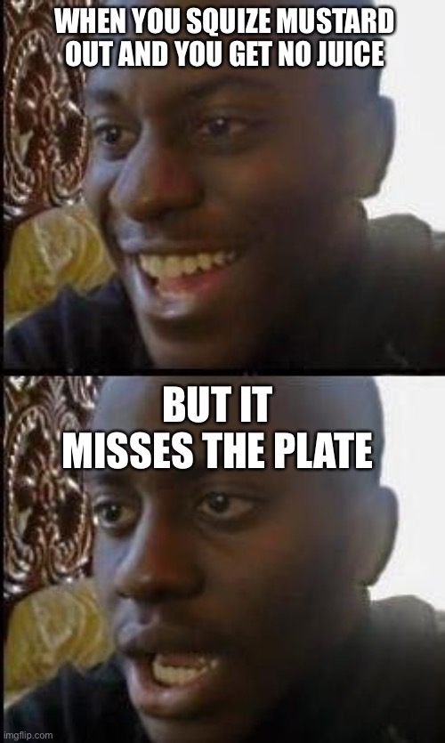 Disappointed Black Guy |  WHEN YOU SQUIZE MUSTARD OUT AND YOU GET NO JUICE; BUT IT MISSES THE PLATE | image tagged in disappointed black guy | made w/ Imgflip meme maker