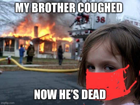 Corona be like |  MY BROTHER COUGHED; NOW HE'S DEAD | image tagged in memes,disaster girl | made w/ Imgflip meme maker