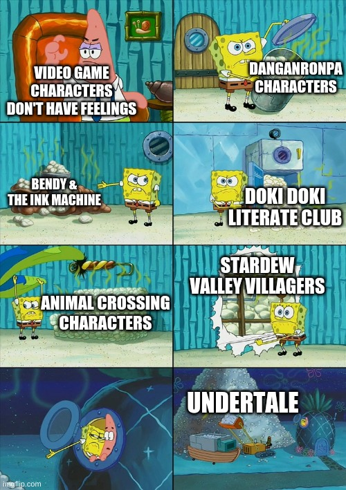 They DO have feelings |  DANGANRONPA CHARACTERS; VIDEO GAME CHARACTERS DON'T HAVE FEELINGS; BENDY & THE INK MACHINE; DOKI DOKI LITERATE CLUB; STARDEW VALLEY VILLAGERS; ANIMAL CROSSING CHARACTERS; UNDERTALE | image tagged in spongebob shows patrick garbage | made w/ Imgflip meme maker
