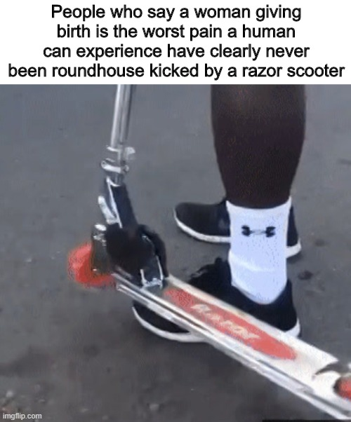The real struggle |  People who say a woman giving birth is the worst pain a human can experience have clearly never been roundhouse kicked by a razor scooter | image tagged in memes,funny,scooter,pain | made w/ Imgflip meme maker
