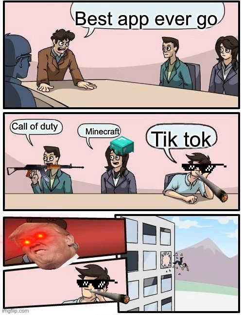 Boardroom Meeting Suggestion |  Best app ever go; Call of duty; Minecraft; Tik tok | image tagged in memes,boardroom meeting suggestion | made w/ Imgflip meme maker
