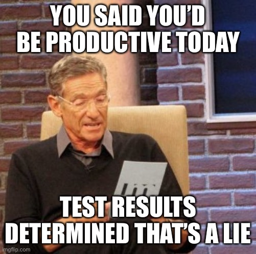Maury Lie Detector |  YOU SAID YOU'D BE PRODUCTIVE TODAY; TEST RESULTS DETERMINED THAT'S A LIE | image tagged in memes,maury lie detector | made w/ Imgflip meme maker