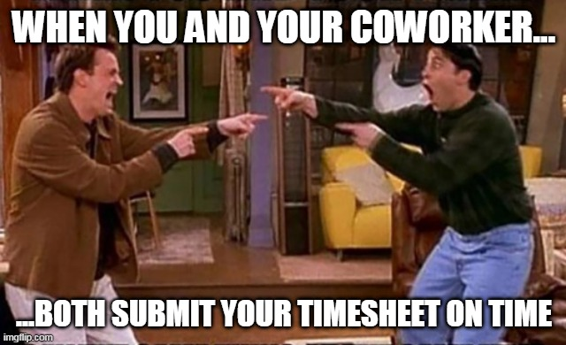 Joey and Chandler Submit their Timesheets |  WHEN YOU AND YOUR COWORKER... ...BOTH SUBMIT YOUR TIMESHEET ON TIME | image tagged in friends,joey,chandler,timesheet reminder,work | made w/ Imgflip meme maker