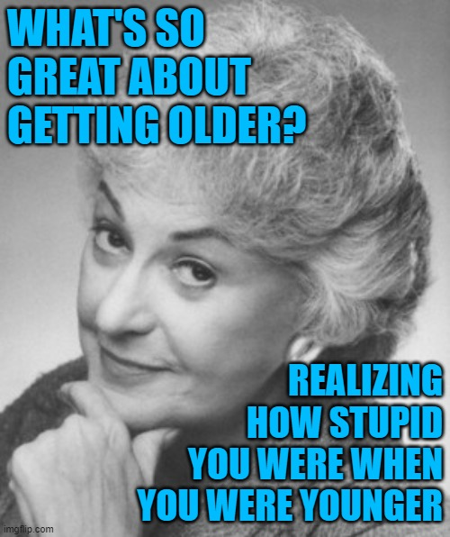 Happy Birthday Wisdom |  WHAT'S SO GREAT ABOUT GETTING OLDER? REALIZING HOW STUPID YOU WERE WHEN YOU WERE YOUNGER | image tagged in golden girls,wisdom,life lessons,happy birthday,so true memes,funny memes | made w/ Imgflip meme maker