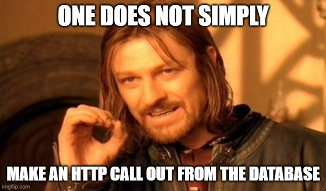 One Does Not Simply Meme |  ONE DOES NOT SIMPLY; MAKE AN HTTP CALL OUT FROM THE DATABASE | image tagged in memes,one does not simply | made w/ Imgflip meme maker
